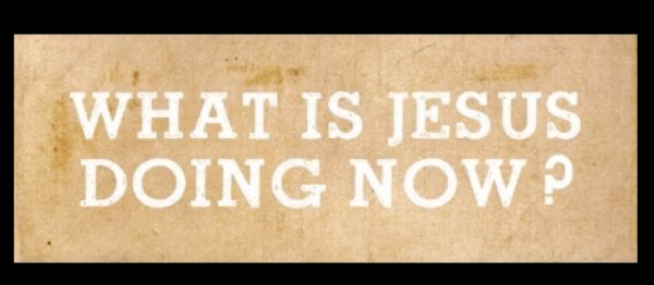 What is Jesus Doing Now? part 1