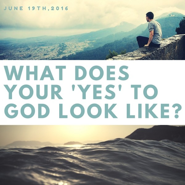 what-does-your-yes-to-god-look-like-jun-19th-2016What does your 'yes' to God look like? - Jun 19th, 2016