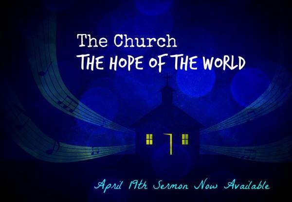 a9c77e83418d92e3e15dc9485a539c7e-1The Church -The Hope of the World - April 19th