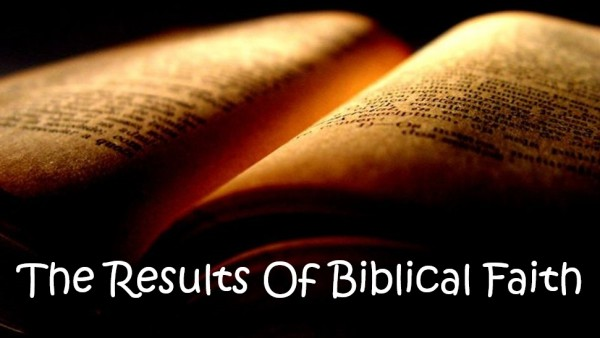 The Results Of Biblical Faith - Part 1