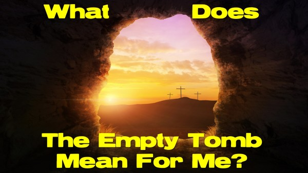 What Does The Empty Tomb Mean For Me - Part 1