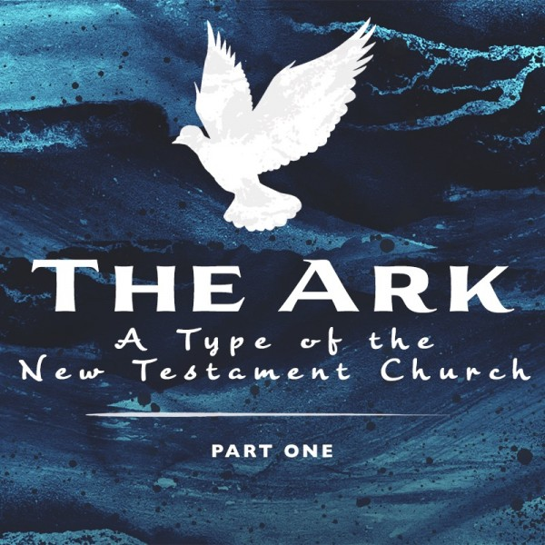 sermon-the-ark-a-type-of-the-new-testament-church-part-1SERMON: The Ark: A Type of the New Testament Church, Part 1