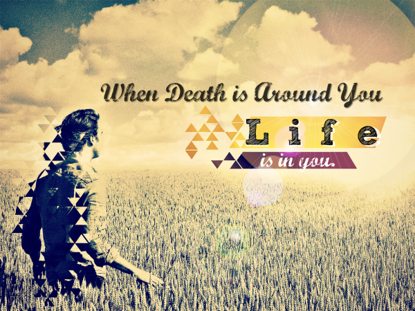 when-death-is-around-you-life-is-in-you-aug-21-2016 When death is around you life is in you -Aug 21, 2016