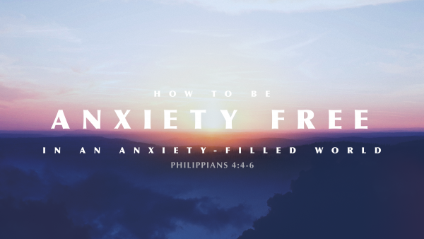 sermon-how-to-be-anxiety-free-in-an-anxiety-filled-world-part-2SERMON: How to Be Anxiety Free in an Anxiety-Filled World, Part 2