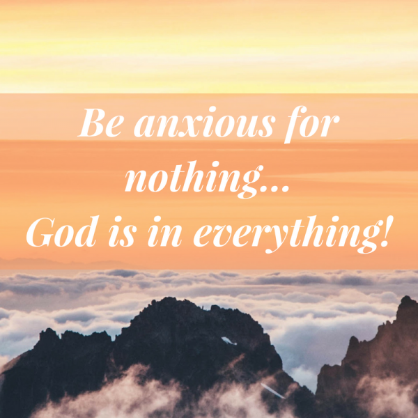 Be anxious for nothing... God is in everything-May 6th, 2018