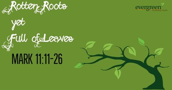mark-1111-26-rotten-roots-yet-full-of-leavesMark 11:11-26 - Rotten Roots Yet Full of Leaves