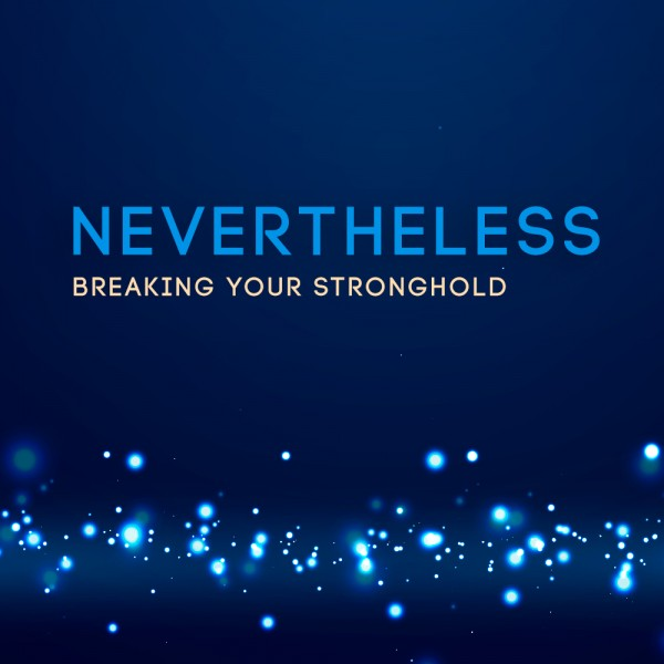 Nevertheless- Breaking Your Stronghold