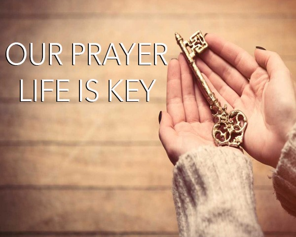 our-prayer-life-is-keyOur Prayer Life Is Key