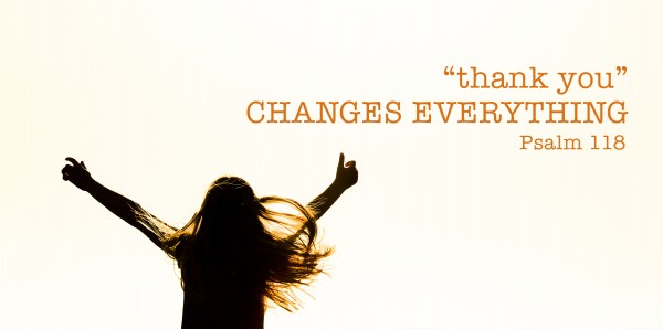 'Thank You' Changes Everything (Psalms 118:14-24)