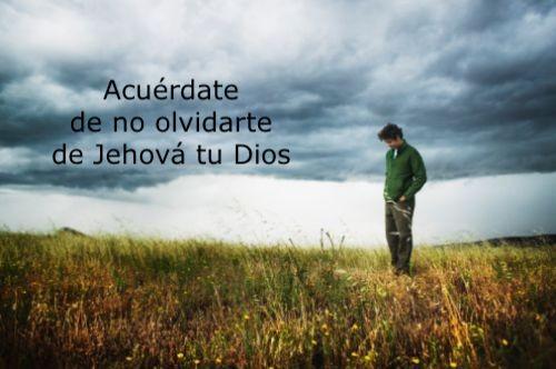 acuerdate-de-no-olvidarte-de-jehova-tu-dios Acuerdate de no olvidarte de Jehova tu Dios