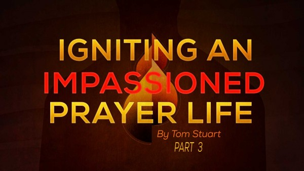Igniting An Impassioned Prayer Life Part 3 of 8
