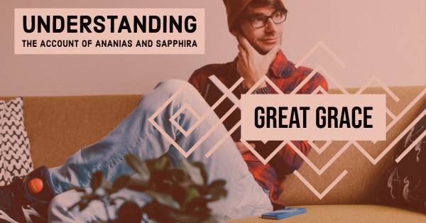 great-grace-ananias-and-sapphira-account-explainedGreat Grace: Ananias and Sapphira Account Explained