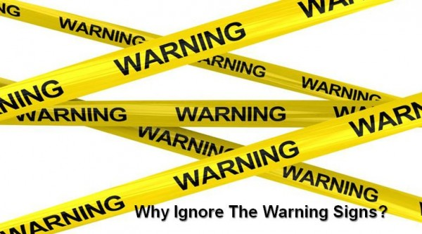 Why Ignore The Warning Signs?