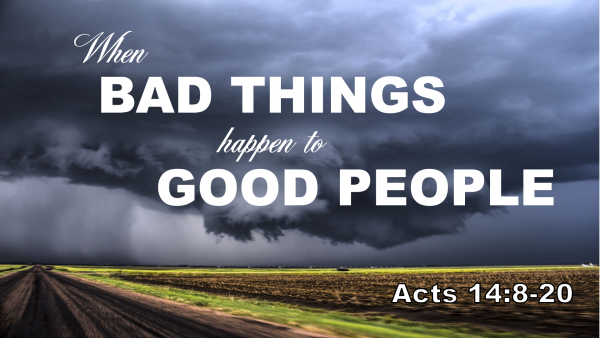 acts-14-when-bad-things-happen-to-good-peopleActs 14 When Bad Things Happen to Good People