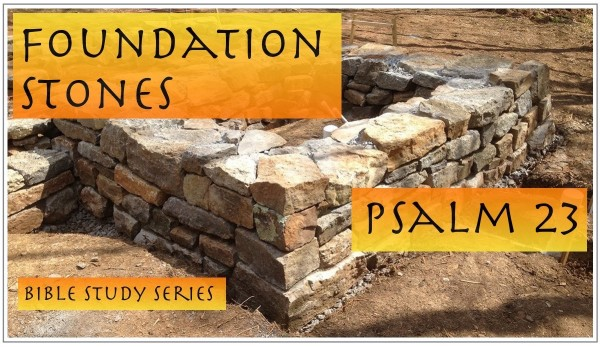sermon-foundation-stones-of-psalm-23-part-1SERMON: Foundation Stones of Psalm 23, Part 1