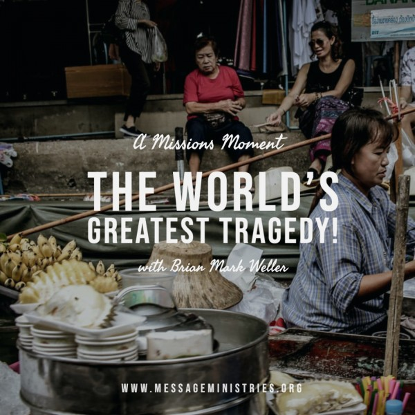 13-a-missions-moment-the-worlds-greatest-tragedy#13 - A Missions Moment - The World's Greatest Tragedy