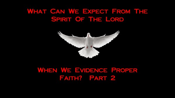 What Can We Expect From The Spirit Of The Lord When We Evidence Proper Faith? - Part 2