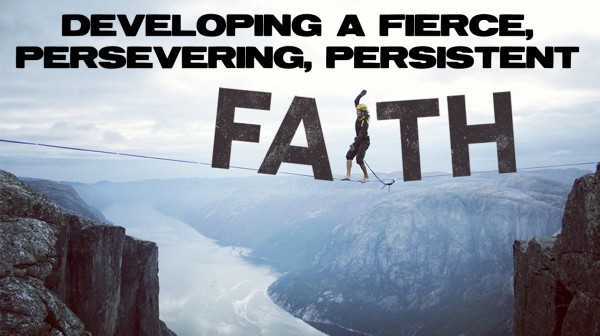 Developing A Fierce Persevering Persistent Faith
