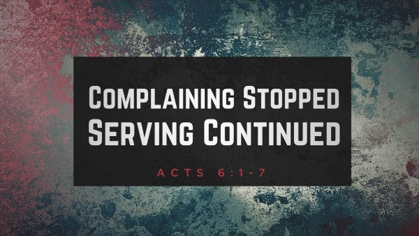 Acts 6 Complaining Stopped, Serving Continued