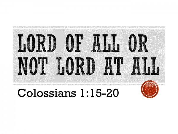 lord-of-all-or-not-lord-at-all-col-115-20Lord of All or Not Lord at All (Col. 1:15-20)