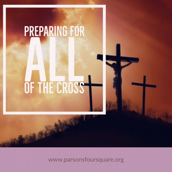 Preparing for ALL of the Cross