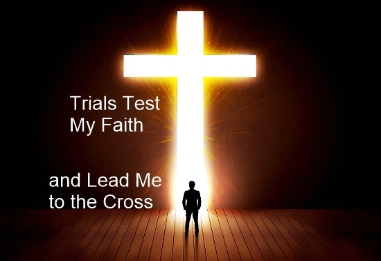 Trials Test My Faith and Lead Me to the Cross May 14, 2017