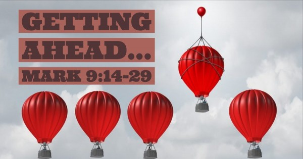 mark-914-29-getting-aheadMark 9:14-29 - Getting Ahead...