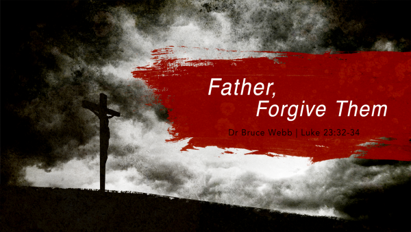 Father, Forgive Them | Dr. Bruce Webb