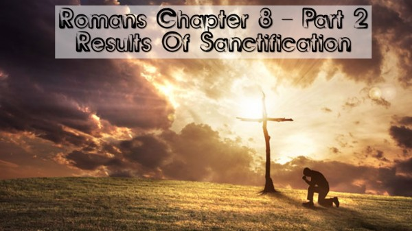romans-8-part-2-results-of-sanctificationRomans 8 Part 2: Results Of Sanctification