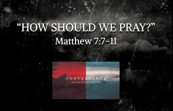 "CONVERGENCE Series- ""How Should We Pray?"" Matt. 7:7-11"