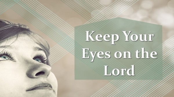 Keep Your Eyes on the Lord