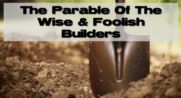 the-parable-of-the-wise-and-foolish-buildersThe Parable Of The Wise And Foolish Builders