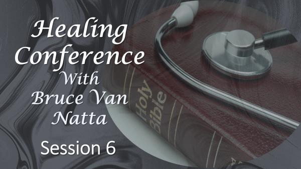 Healing Conference Bruce Van Natta, part 6