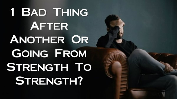 1-bad-thing-after-another-or-going-from-strength-to-strength1 Bad Thing After Another Or Going From Strength To Strength
