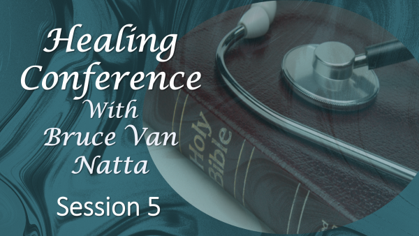 Healing Conference by Bruce Van Natta, part 5