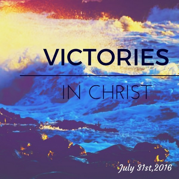 victories-in-christ-july-31st2016Victories in Christ- July 31st,2016