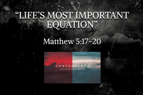 "CONVERGENCE Series- ""Life's Most Important Equation"" Matthew 5:17-20"