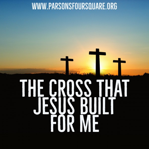 The CROSS that JESUS Built for ME