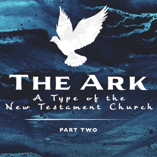 SERMON: The Ark: A Type of the New Testament Church, Part 2