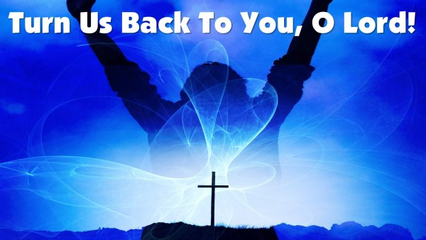 Turn Us Back To You, O Lord!