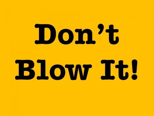 dont-blow-itDon't blow it!