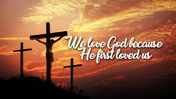 we-love-god-because-he-first-loved-usWe love God because He first loved us