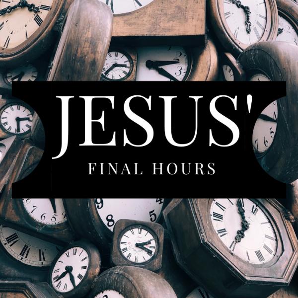 """Jesus' Final Hours"" Nov 3rd, 2019"
