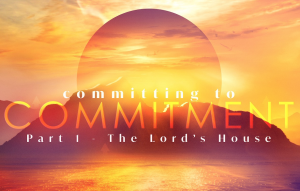 SERMON: Committing to Commitment, Part 1 - The Lord's House
