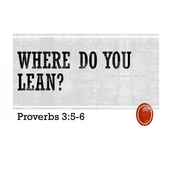 where-do-you-lean-proverbs-35-6Where Do You Lean? (Proverbs 3:5-6)