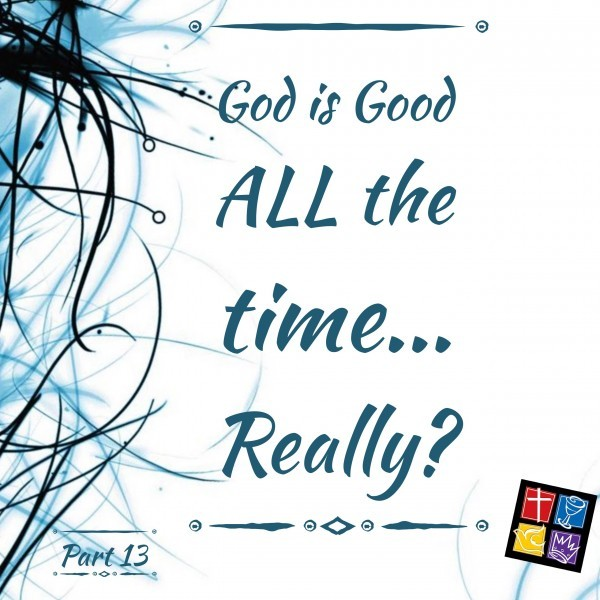 Is God really Good ALL the time? Part 13 Intro