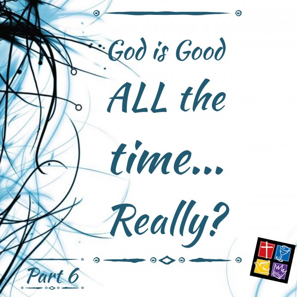 Is God Really Good ALL The Time? Part 6