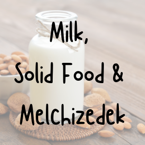 milk-solid-food-and-melchizidek-growing-in-faithMilk, Solid Food, and Melchizidek: Growing in Faith
