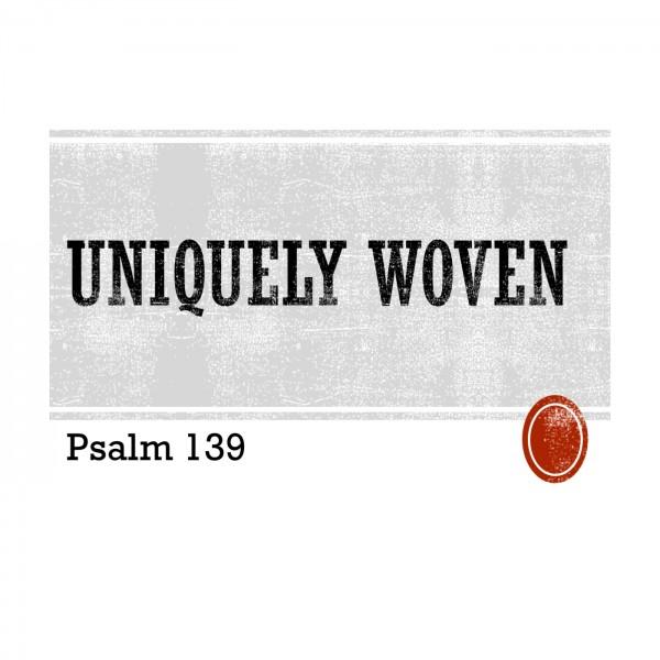 uniquely-wovenpsalm-139Uniquely Woven(Psalm 139)