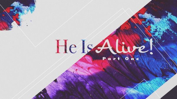 sermon-he-is-alive-part-1SERMON: He Is Alive, Part 1